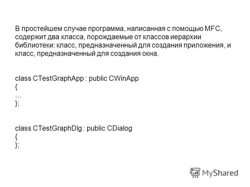 В простейшем случае программа, написанная с помощью MFC, содержит два класса, порождаемые от классов иерархии библиотеки: класс, предназначенный для создания приложения, и класс, предназначенный для создания окна. class CTestGraphApp : public CWinApp