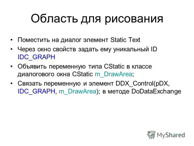 Область для рисования Поместить на диалог элемент Static Text Через окно свойств задать ему уникальный ID IDC_GRAPH Объявить переменную типа CStatic в классе диалогового окна CStatic m_DrawArea; Связать переменную и элемент DDX_Control(pDX, IDC_GRAPH