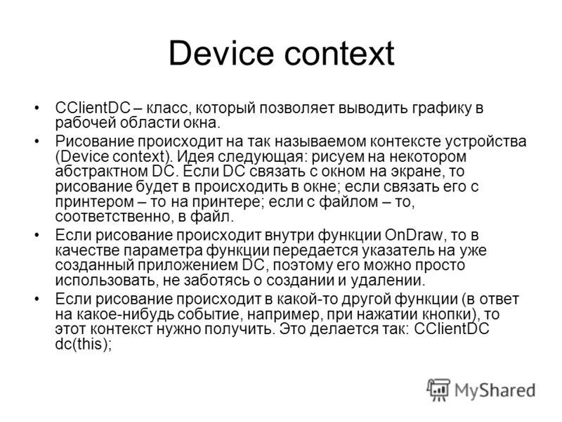 Device context CClientDC – класс, который позволяет выводить графику в рабочей области окна. Рисование происходит на так называемом контексте устройства (Device context). Идея следующая: рисуем на некотором абстрактном DC. Если DC связать с окном на
