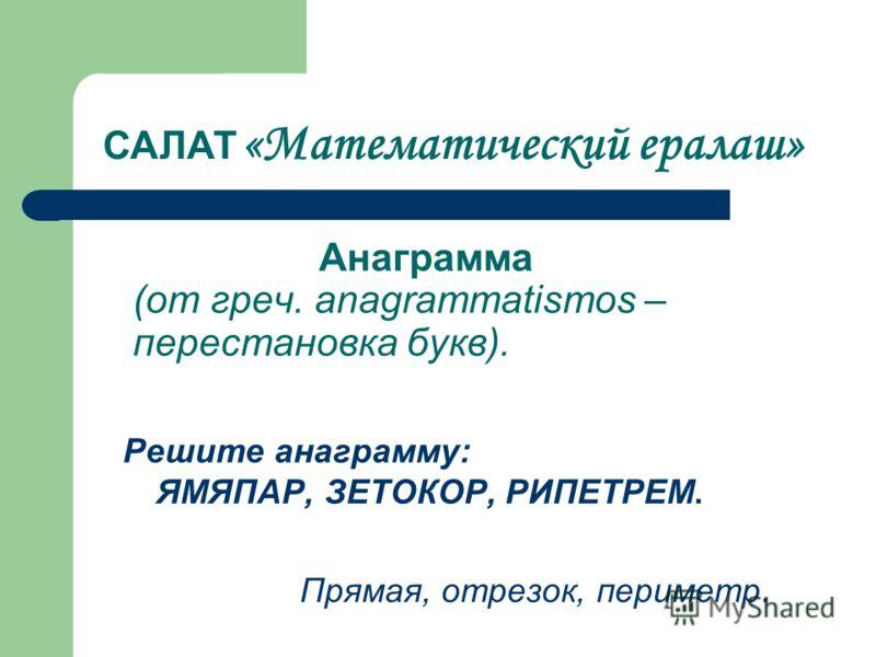 Анаграмма (от греч. anagrammatismos – перестановка букв). Решите анаграмму: ЯМЯПАР, ЗЕТОКОР, РИПЕТРЕМ. Прямая, отрезок, периметр. САЛАТ «Математический ералаш»