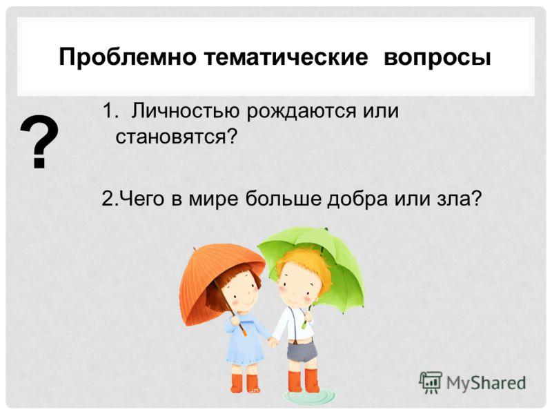 Проблемно тематические вопросы 1. Личностью рождаются или становятся? 2.Чего в мире больше добра или зла? ?
