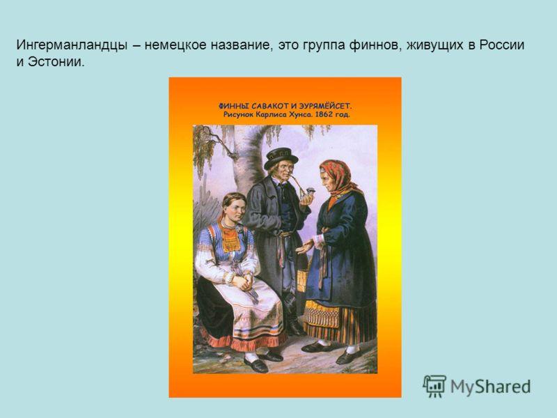 Ингерманландцы – немецкое название, это группа финнов, живущих в России и Эстонии.