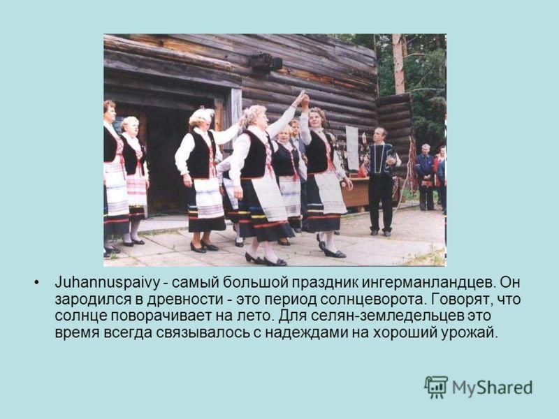 Juhannuspaivy - самый большой праздник ингерманландцев. Он зародился в древности - это период солнцеворота. Говорят, что солнце поворачивает на лето. Для селян-земледельцев это время всегда связывалось с надеждами на хороший урожай.
