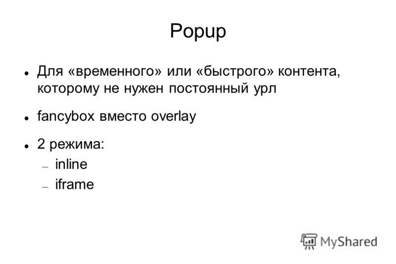 Popup Для «временного» или «быстрого» контента, которому не нужен постоянный урл fancybox вместо overlay 2 режима: inline iframe