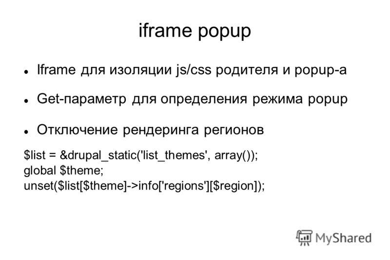 iframe popup Iframe для изоляции js/css родителя и popup-а Get-параметр для определения режима popup Отключение рендеринга регионов $list = &drupal_static('list_themes', array()); global $theme; unset($list[$theme]->info['regions'][$region]);