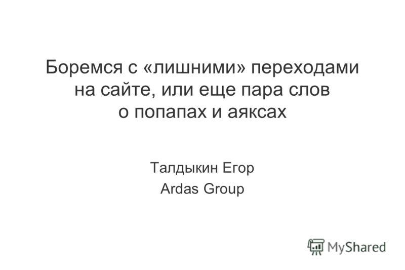Боремся с «лишними» переходами на сайте, или еще пара слов о попапах и аяксах Талдыкин Егор Ardas Group