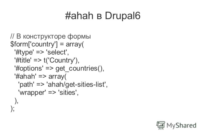 #ahah в Drupal6 // В конструкторе формы $form['country'] = array( '#type' => 'select', '#title' => t('Country'), '#options' => get_countries(), '#ahah' => array( 'path' => 'ahah/get-sities-list', 'wrapper' => 'sities', ), );