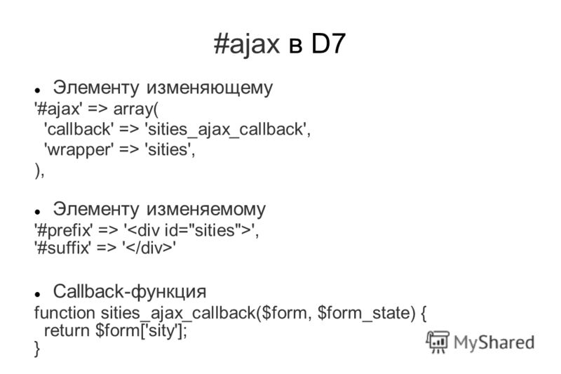 #ajax в D7 Элементу изменяющему '#ajax' => array( 'callback' => 'sities_ajax_callback', 'wrapper' => 'sities', ), Элементу изменяемому '#prefix' => ' ', '#suffix' => ' ' Callback-функция function sities_ajax_callback($form, $form_state) { return $for