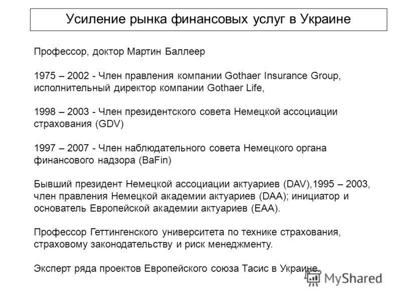 Усиление рынка финансовых услуг в Украине Профессор, доктор Мартин Баллеер 1975 – 2002 - Член правления компании Gothaer Insurance Group, исполнительный директор компании Gothaer Life, 1998 – 2003 - Член президентского совета Немецкой ассоциации стра