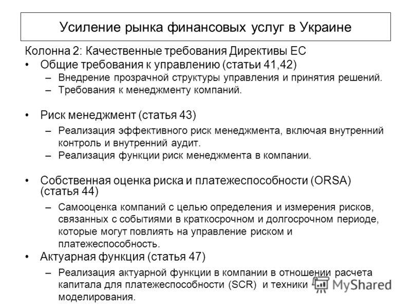 Усиление рынка финансовых услуг в Украине Колонна 2: Качественные требования Директивы ЕС Общие требования к управлению (статьи 41,42) –Внедрение прозрачной структуры управления и принятия решений. –Требования к менеджменту компаний. Риск менеджмент