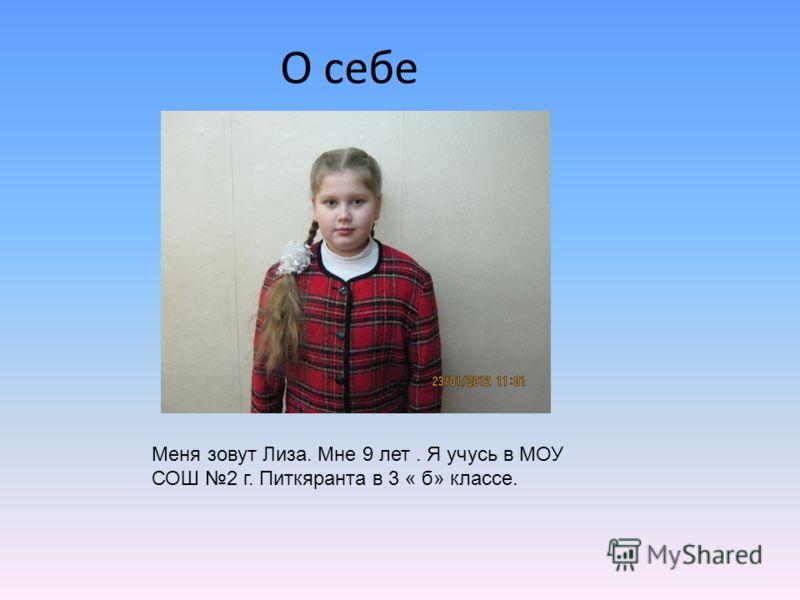 О себе Меня зовут Лиза. Мне 9 лет. Я учусь в МОУ СОШ 2 г. Питкяранта в 3 « б» классе.