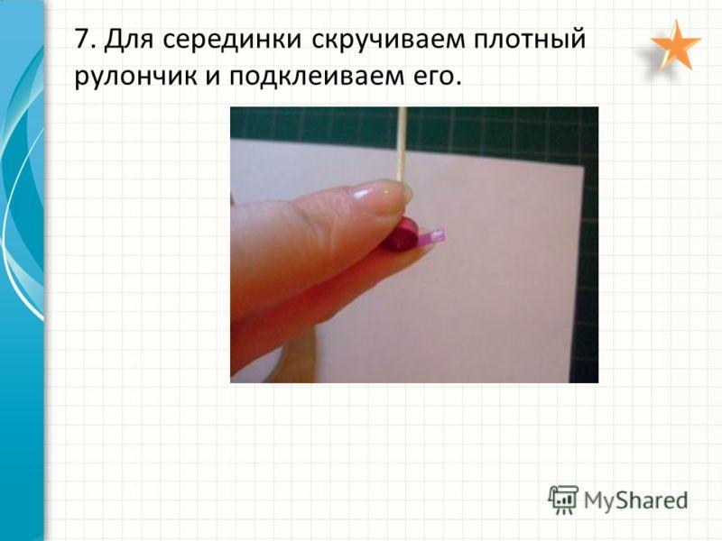 7. Для серединки скручиваем плотный рулончик и подклеиваем его.