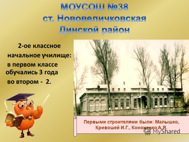 2-ое классное начальное училище: в первом классе обучались 3 года во втором - 2. Здание 1 1907 г. Первыми строителями были: Малышко, Кривошей И.Г., Кононенко А.Я.