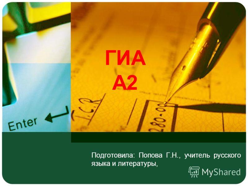 ГИА А2 Подготовила: Попова Г.Н., учитель русского языка и литературы,