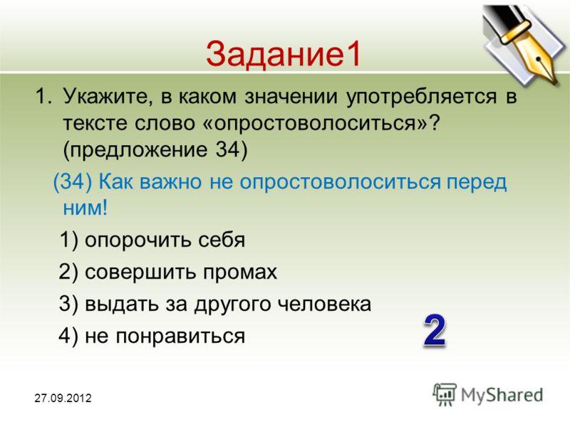 Задание1 1.Укажите, в каком значении употребляется в тексте слово «опростоволоситься»? (предложение 34) (34) Как важно не опростоволоситься перед ним! 1) опорочить себя 2) совершить промах 3) выдать за другого человека 4) не понравиться 27.09.2012