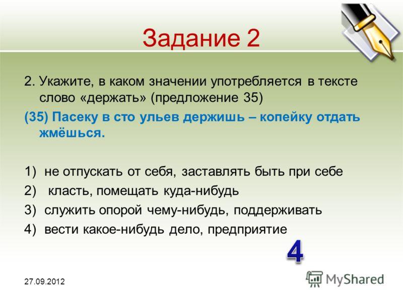 Задание 2 2. Укажите, в каком значении употребляется в тексте слово «держать» (предложение 35) (35) Пасеку в сто ульев держишь – копейку отдать жмёшься. 1)не отпускать от себя, заставлять быть при себе 2) класть, помещать куда-нибудь 3)служить опорой