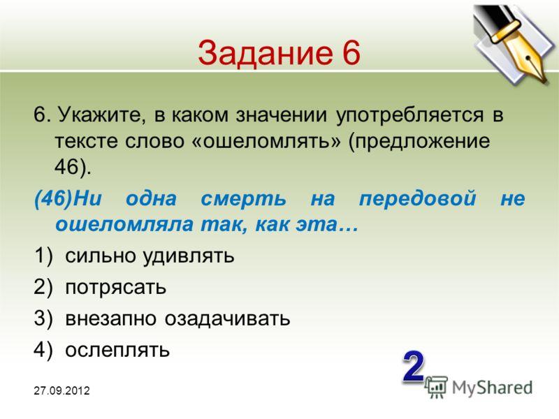 Задание 6 6. Укажите, в каком значении употребляется в тексте слово «ошеломлять» (предложение 46). (46)Ни одна смерть на передовой не ошеломляла так, как эта… 1)сильно удивлять 2)потрясать 3)внезапно озадачивать 4)ослеплять 27.09.2012