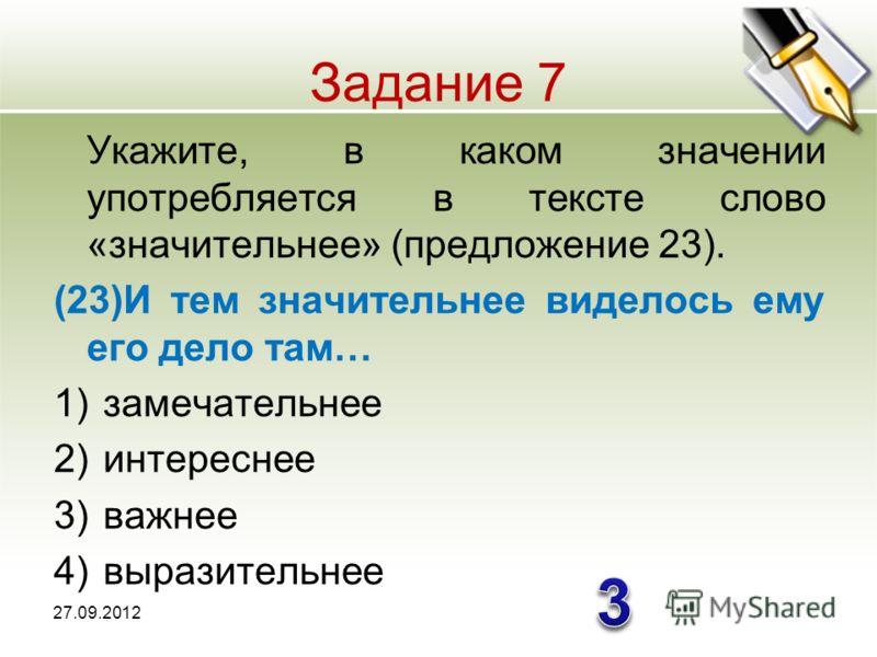 Задание 7 Укажите, в каком значении употребляется в тексте слово «значительнее» (предложение 23). (23)И тем значительнее виделось ему его дело там… 1)замечательнее 2)интереснее 3)важнее 4)выразительнее 27.09.2012