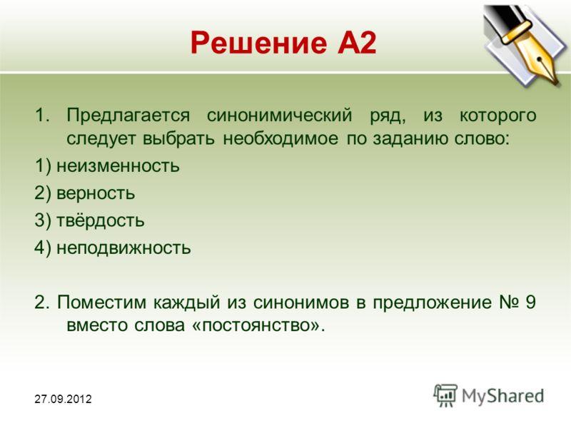 Решение А2 1.Предлагается синонимический ряд, из которого следует выбрать необходимое по заданию слово: 1) неизменность 2) верность 3) твёрдость 4) неподвижность 2. Поместим каждый из синонимов в предложение 9 вместо слова «постоянство».