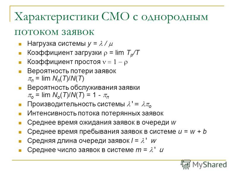 Характеристики СМО с однородным потоком заявок Нагрузка системы y = / Коэффициент загрузки = lim T р /T Коэффициент простоя Вероятность потери заявок п = lim N п (T)/N(T) Вероятность обслуживания заявки о = lim N о (T)/N(T) = 1 - п Производительность