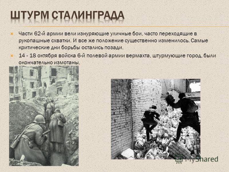Части 62-й армии вели изнуряющие уличные бои, часто переходящие в рукопашные схватки. И все же положение существенно изменилось. Самые критические дни борьбы остались позади. 14 - 18 октября войска 6-й полевой армии вермахта, штурмующие город, были о