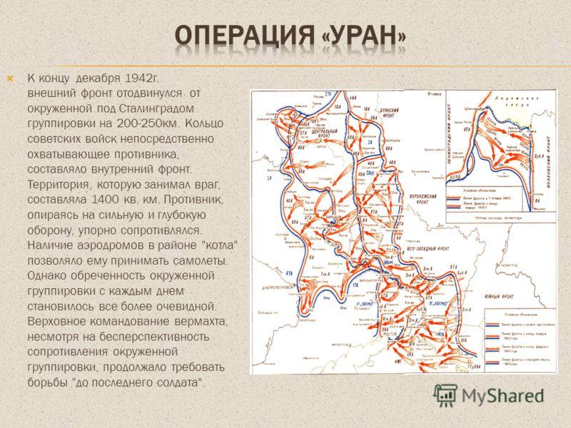 К концу декабря 1942г. внешний фронт отодвинулся от окруженной под Сталинградом группировки на 200-250км. Кольцо советских войск непосредственно охватывающее противника, составляло внутренний фронт. Территория, которую занимал враг, составляла 1400 к