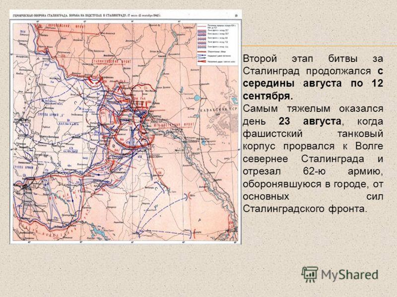 Второй этап битвы за Сталинград продолжался с середины августа по 12 сентября. Самым тяжелым оказался день 23 августа, когда фашистский танковый корпус прорвался к Волге севернее Сталинграда и отрезал 62-ю армию, оборонявшуюся в городе, от основных с