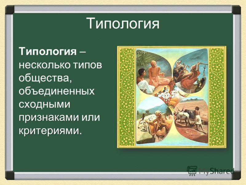 Типология признаками критериями Типология – несколько типов общества, объединенных сходными признаками или критериями.