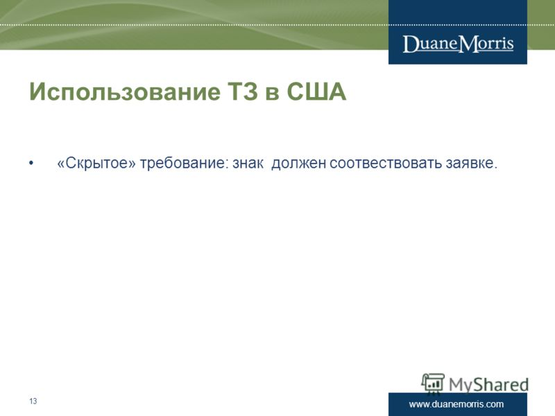 www.duanemorris.com Использование ТЗ в США «Скрытое» требование: знак должен соотвествовать заявке. 13