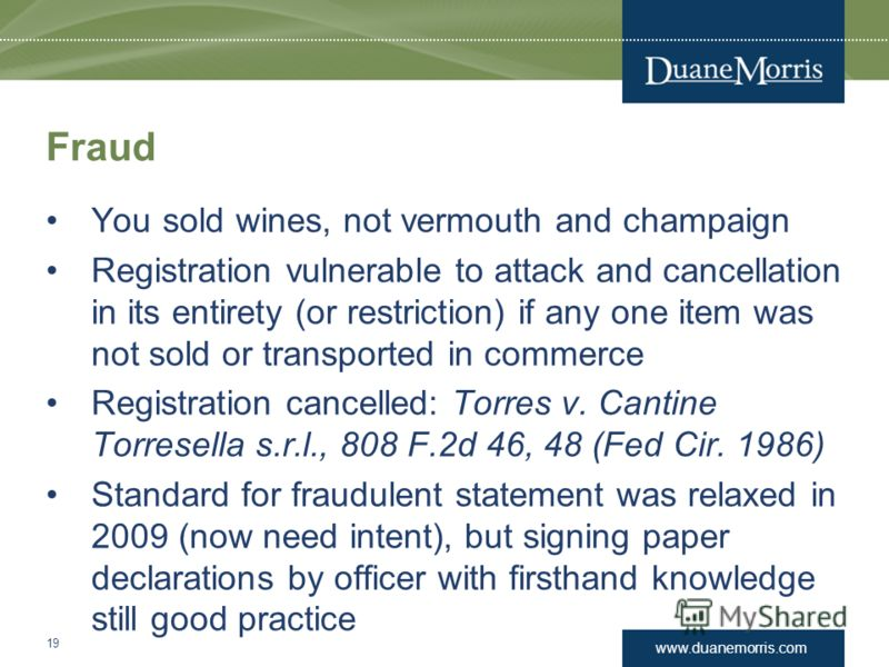 www.duanemorris.com Fraud You sold wines, not vermouth and champaign Registration vulnerable to attack and cancellation in its entirety (or restriction) if any one item was not sold or transported in commerce Registration cancelled: Torres v. Cantine