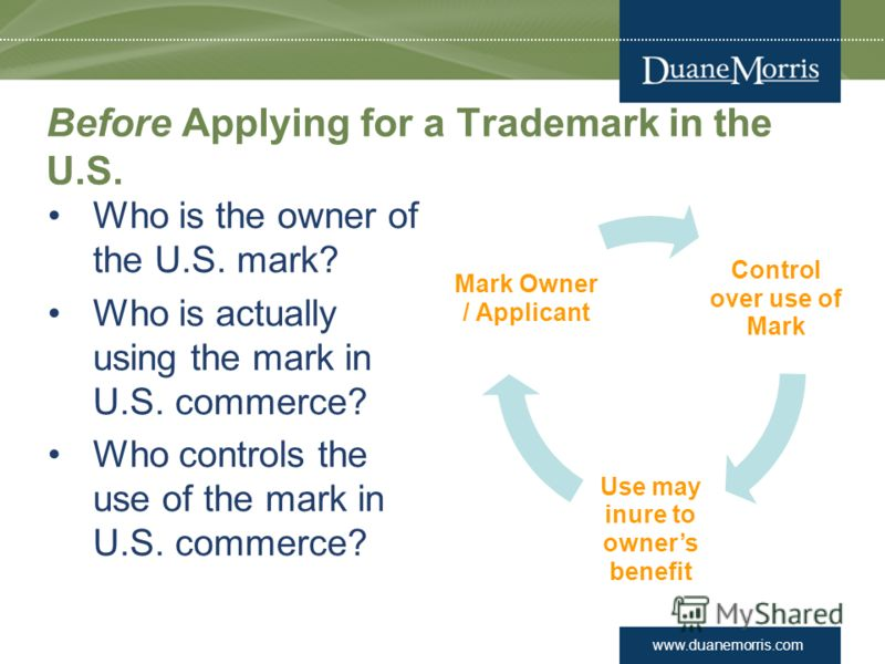 www.duanemorris.com Before Applying for a Trademark in the U.S. Who is the owner of the U.S. mark? Who is actually using the mark in U.S. commerce? Who controls the use of the mark in U.S. commerce? Control over use of Mark Use may inure to owners be