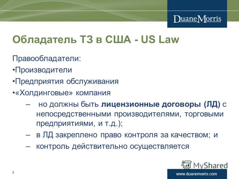 www.duanemorris.com Обладатель ТЗ в США - US Law Правообладатели: Производители Предприятия обслуживания «Холдинговые» компания – но должны быть лицензионные договоры (ЛД) с непосредственными производителями, торговыми предприятиями, и т.д.); –в ЛД з