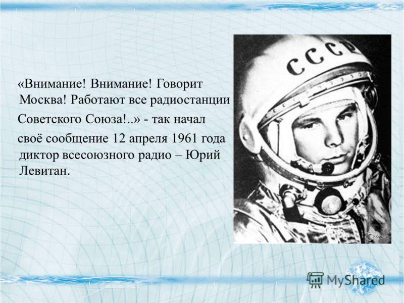 «Внимание! Внимание! Говорит Москва! Работают все радиостанции Советского Союза!..» - так начал своё сообщение 12 апреля 1961 года диктор всесоюзного радио – Юрий Левитан.