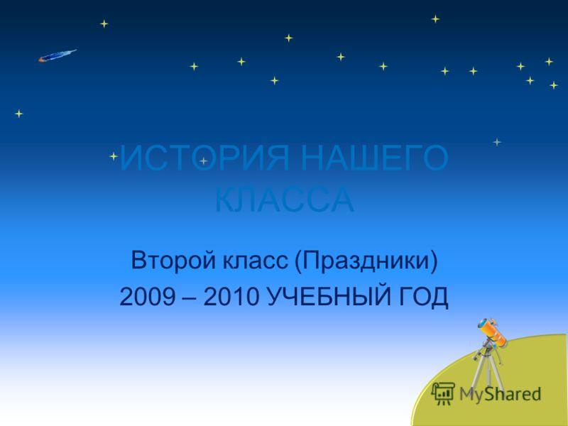 ИСТОРИЯ НАШЕГО КЛАССА Второй класс (Праздники) 2009 – 2010 УЧЕБНЫЙ ГОД