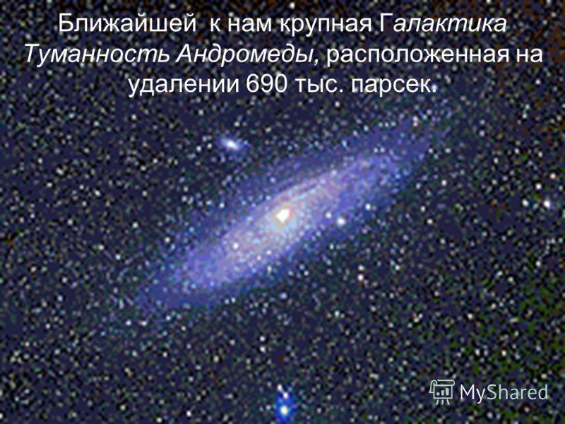 Ближайшей к нам крупная Галактика Туманность Андромеды, расположенная на удалении 690 тыс. парсек.