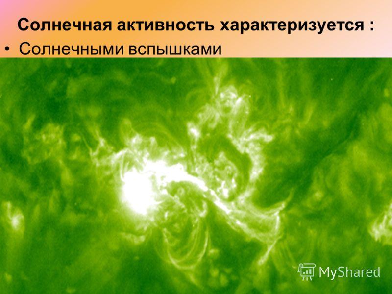 Солнечная активность характеризуется : Солнечными вспышками