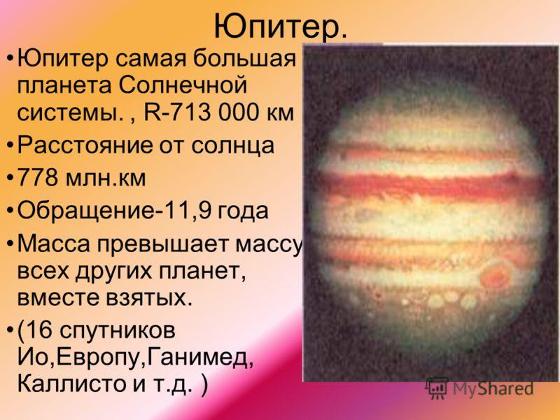 Юпитер. Юпитер самая большая планета Солнечной системы., R-713 000 км Расстояние от солнца 778 млн.км Обращение-11,9 года Масса превышает массу всех других планет, вместе взятых. (16 спутников Ио,Европу,Ганимед, Каллисто и т.д. )