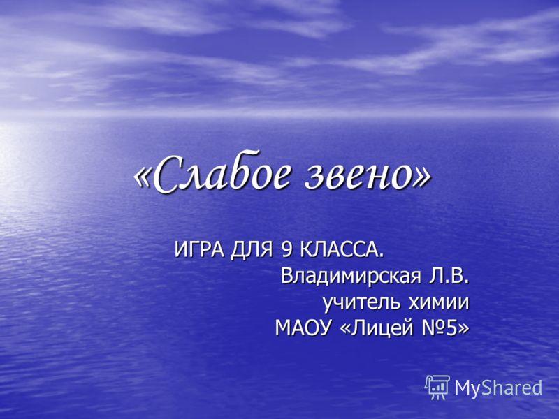 «Слабое звено» ИГРА ДЛЯ 9 КЛАССА. Владимирская Л.В. учитель химии МАОУ «Лицей 5»