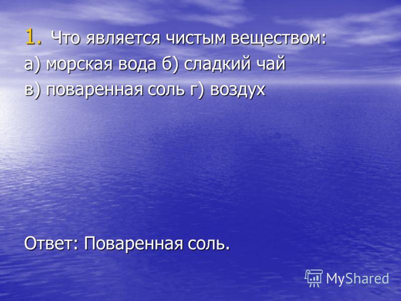 1. Что является чистым веществом: а) морская вода б) сладкий чай в) поваренная соль г) воздух Ответ: Поваренная соль.