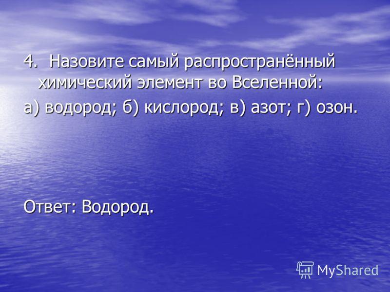 4. Назовите самый распространённый химический элемент во Вселенной: а) водород; б) кислород; в) азот; г) озон. Ответ: Водород.