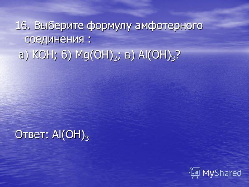 16. Выберите формулу амфотерного соединения : а) KOH; б) Mg(OH) 2 ; в) Al(OH) 3 ? а) KOH; б) Mg(OH) 2 ; в) Al(OH) 3 ? Ответ: Al(OH) 3