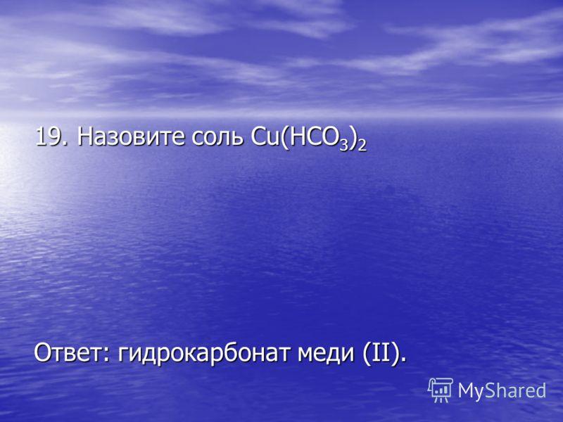 19. Назовите соль Cu(HCO 3 ) 2 Ответ: гидрокарбонат меди (II).