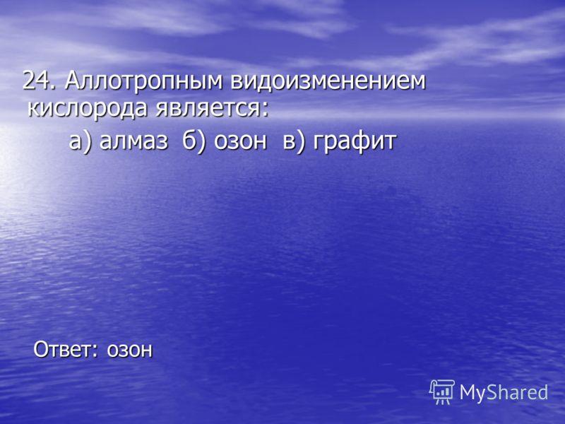 24. Аллотропным видоизменением кислорода является: 24. Аллотропным видоизменением кислорода является: а) алмаз б) озон в) графит а) алмаз б) озон в) графит Ответ: озон Ответ: озон