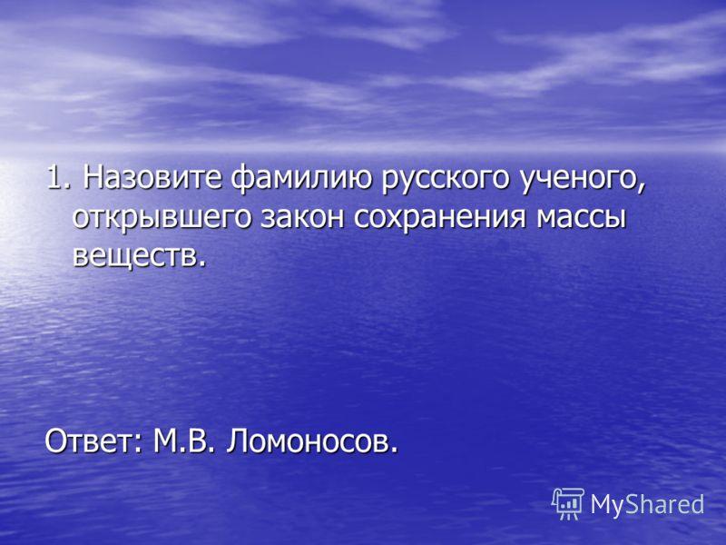 1. Назовите фамилию русского ученого, открывшего закон сохранения массы веществ. Ответ: М.В. Ломоносов.