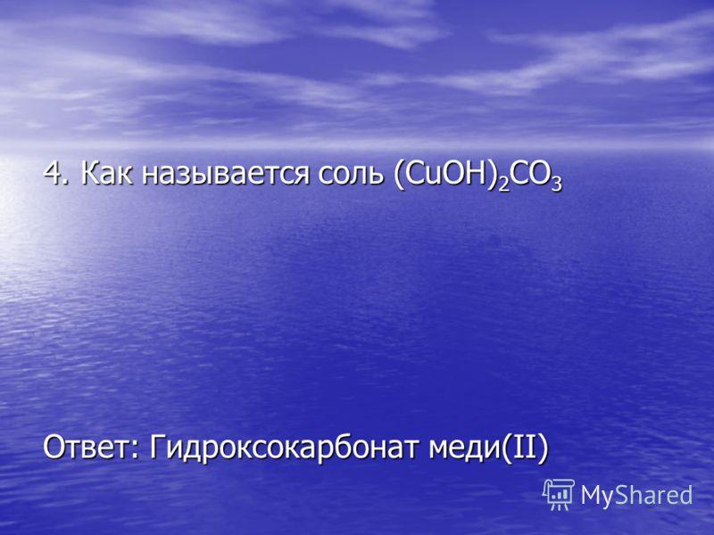 4. Как называется соль (CuOH) 2 CO 3 Ответ: Гидроксокарбонат меди(II)