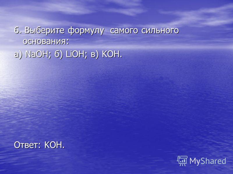 6. Выберите формулу самого сильного основания: а) NaOH; б) LiOH; в) KOH. Ответ: KOH.