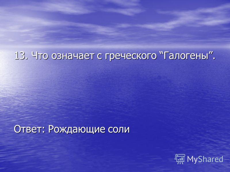 13. Что означает с греческого Галогены. Ответ: Рождающие соли
