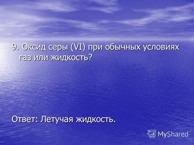 9. Оксид серы (VI) при обычных условиях газ или жидкость? Ответ: Летучая жидкость.