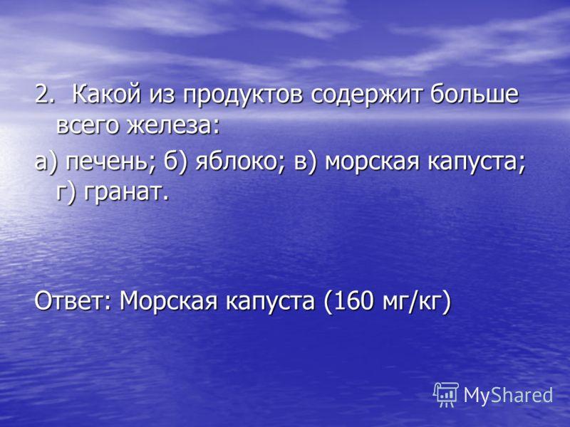 2. Какой из продуктов содержит больше всего железа: а) печень; б) яблоко; в) морская капуста; г) гранат. Ответ: Морская капуста (160 мг/кг)