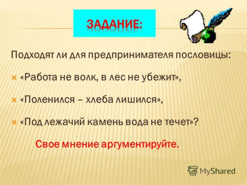 Подходят ли для предпринимателя пословицы: «Работа не волк, в лес не убежит», «Поленился – хлеба лишился», «Под лежачий камень вода не течет»? Свое мнение аргументируйте.